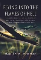 Flying into the Flames of Hell - Flying with Bomber Command in World War II ebook by Martin Bowman