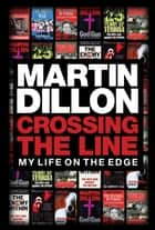 Crossing the Line - My Life on the Edge eBook by Martin Dillon