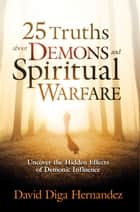 25 Truths About Demons and Spiritual Warfare - Uncover the Hidden Effects of Demonic Influence ebook by David Diga Hernandez