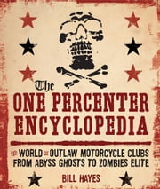 The One Percenter Encyclopedia: The World of Outlaw Motorcycle Clubs from Abyss Ghosts to Zombies Elite - The World of Outlaw Motorcycle Clubs from Abyss Ghosts to Zombies Elite ebook by Bill Hayes