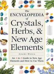 The Encyclopedia of Crystals, Herbs, and New Age Elements - An A to Z Guide to New Age Elements and How to Use Them ebook by Adams Media