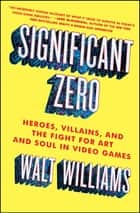 Significant Zero - Heroes, Villains, and the Fight for Art and Soul in Video Games ebook by Walt Williams