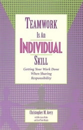 Teamwork Is an Individual Skill - Getting Your Work Done When Sharing Responsibility ebook by Christopher M. Avery,Meri A. Walker,Erin O. Murphy