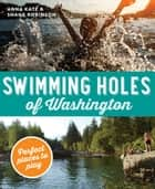 Swimming Holes of Washington - Perfect Places to Play ebook by Anna Katz, Shane Robinson