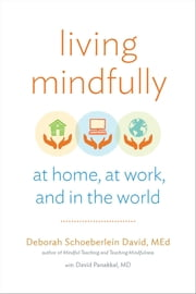 Living Mindfully - At Home, at Work, and in the World ebook by Deborah Schoeberlein David,David Panakkal MD