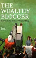 The wealthy Blogger ebook by Michael Marcovici