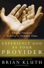Experience God as Your Provider - Finding Financial Stability in Unstable Times ebook by Brian Kluth,Stan Guthrie