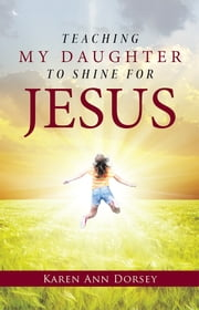 Teaching My Daughter to Shine for Jesus ebook by Karen Ann Dorsey