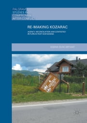 Re-Making Kozarac - Agency, Reconciliation and Contested Return in Post-War Bosnia ebook by Sebina Sivac-Bryant