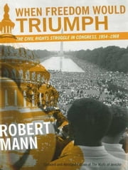 When Freedom Would Triumph: The Civil Rights Struggle in Congress, 1954--1968 ebook by Mann, Robert