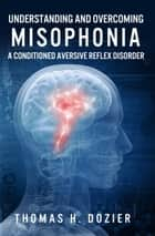 Understanding and Overcoming Misophonia - A Conditioned Aversive Reflx Disorder ebook by Thomas Dozier
