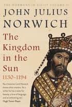 The Kingdom in the Sun, 1130-1194 ebook by John Julius Norwich