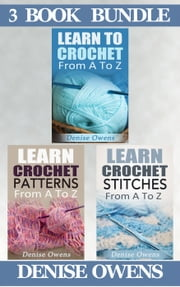 "(3 Book Bundle) ""Learn To Crochet: From A-Z"" & ""Learn Crochet Patterns: From A-Z"" & ""Learn Crochet Stitches: From A-Z"" - Crochet Guides, #7 ebook by Denise Owens"