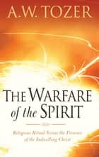 The Warfare of the Spirit - Religious Ritual Versus the Presence of the Indwelling Christ ebook by Harry Verploegh, A. W. Tozer