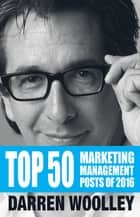 Top 50 Marketing Management Posts of 2016 - The Marketing Management Book of the Year ebook by Darren Woolley