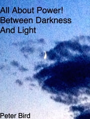 All About Power! Between Darkness and Light - Between Darkness and Light ebook by Peter Bird