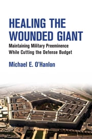 Healing the Wounded Giant - Maintaining Military Preeminence while Cutting the Defense Budget ebook by Michael E. O'Hanlon