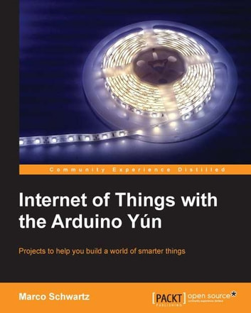 Internet of Things with the Arduino Yún ebook by Marco Schwartz