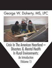 Crisis In The American Heartland -- Disasters & Mental Health In Rural Environments - An Introduction (Volume 1) ebook by George W. Doherty,Thomas Mitchell