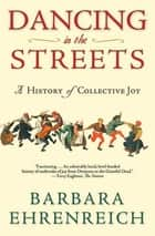 Dancing in the Streets - A History of Collective Joy eBook by Barbara Ehrenreich