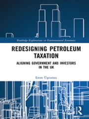 Redesigning Petroleum Taxation - Aligning Government and Investors in the UK ebook by Emre Üşenmez