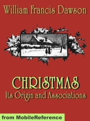 Christmas: Its Origin And Associations. Illustrated.: Together With Its Historical Events And Festive Celebrations During Nineteen Centuries (Mobi Classics) ebook by William Francis Dawson