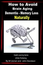 How to Avoid Brain Aging: Dementia – Memory Loss - Health Learning Series ebook by M Usman, John Davidson