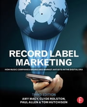 Record Label Marketing - How Music Companies Brand and Market Artists in the Digital Era ebook by Clyde Philip Rolston,Amy Macy,Tom Hutchison,Paul Allen