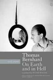 On Earth and in Hell - Early Poems ebook by Thomas Bernhard,Peter Waugh