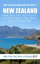 What You Need to Know Before You Travel to New Zealand - New Zealand Traveler's Guide to Make the Most Out of Your Trip ebook by The Non Fiction Author