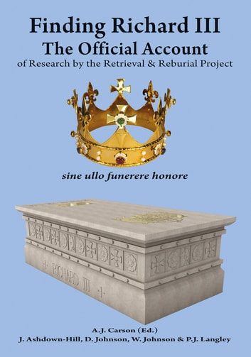 Finding Richard III: - The Official Account of Research by the Retrieval and Reburial Project ebook by A.J. Carson,J. Ashdown-Hill,D. Johnson,P.J. Langley,W. Johnson