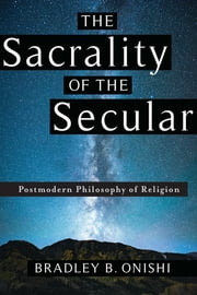 The Sacrality of the Secular - Postmodern Philosophy of Religion ebook by Bradley B. Onishi