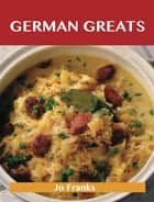 German Greats: Delicious German Recipes, The Top 93 German Recipes ebook by Franks Jo