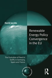 Renewable Energy Policy Convergence in the EU - The Evolution of Feed-in Tariffs in Germany, Spain and France ebook by David Jacobs