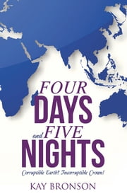 Four Days and Five Nights - Corruptible Earth? Incorruptible Crown! ebook by Kay Bronson