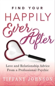 Find Your Happily Ever After - Love and Relationship Advice From a Professional Psychic ebook by Tiffany Johnson