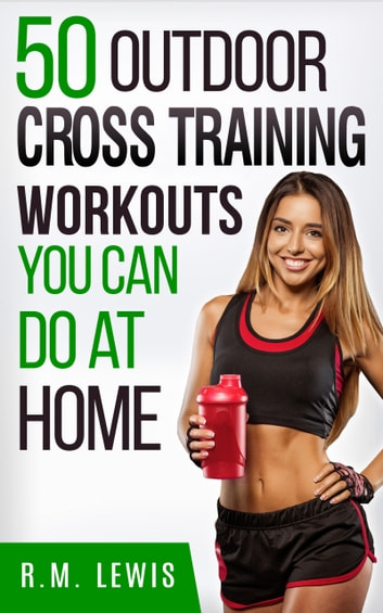 The Top 50 Outdoor Cross Training Workouts You Can Do at Home eBook by R.M. Lewis