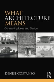 What Architecture Means - Connecting Ideas and Design ebook by Denise Costanzo