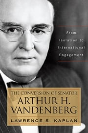 The Conversion of Senator Arthur H. Vandenberg - From Isolation to International Engagement ebook by Lawrence S. Kaplan