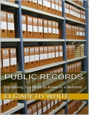 Public Records: Everything You Need to Know In a Nutshell ebook by Elizabeth White