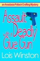 Assault with a Deadly Glue Gun ebook by Lois Winston