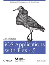 Developing iOS Applications with Flex 4.5 ebook by Rich Tretola