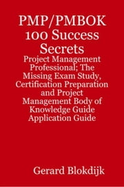 PMP/PMBOK 100 Success Secrets: Project Management Professional; The Missing Exam Study, Certification Preparation and Project Management Body of Knowl ebook by Blokdijk, Gerard