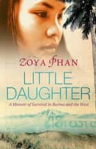 Little Daughter - A Memoir of Survival in Burma and the West ebook by Zoya Phan, Damien Lewis