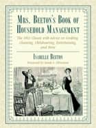 Mrs. Beeton's Book of Household Management - The 1861 Classic with Advice on Cooking, Cleaning, Childrearing, Entertaining, and More ebook by Isabella Beeton, Sarah A. Chrisman