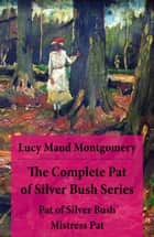 The Complete Pat of Silver Bush Series: Pat of Silver Bush + Mistress Pat ebook by Lucy Maud Montgomery