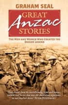 Great Anzac Stories - The men and women who created the digger legend ebook by Graham Seal