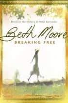 Breaking Free: Discover the Victory of Total Surrender ebook by Beth Moore