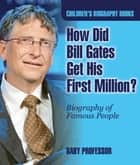 How Did Bill Gates Get His First Million? Biography of Famous People | Children's Biography Books ebook by Baby Professor