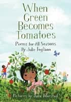 When Green Becomes Tomatoes - Poems for All Seasons ebook by Julie Fogliano, Julie Morstad